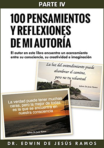 Cien Pensamientos y Reflexiones de mi Autoría IV: 100 Pensamiento y Reflexiones de mi Autoría IV por Edwin De Jesús Ramos