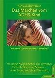 Das Märchen vom ADHS-Kind: 50 sanfte Möglichkeiten, das Verhalten Ihres Kindes ohne Zwang und ohne Pharmaka zu verbessern