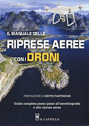 Il manuale delle riprese aeree con i droni. Guida completa passo passo all'aerofotografia e alle riprese aeree. Ediz. a colori