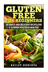 Gluten Free for Beginners: 30 Simple and Delicious Recipes for a Slimmer Healthi