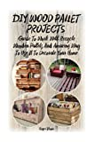 DIY Wood Pallet Projects: Guide to Work With Recycled Wooden Pallets and Amazing Way to Use It to Decorate Your Home: Volume 1 (decorate your home, ... things, recycled crafts, recycle reuse renew)