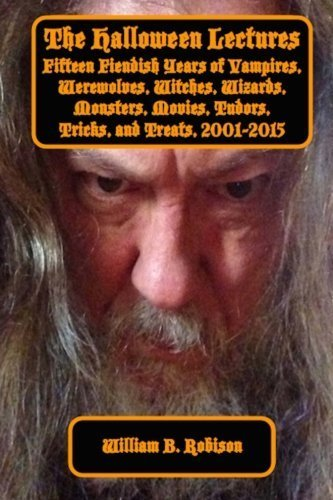 The Halloween Lectures: Fifteen Fiendish Years of Vampires, Werewolves, Witches, Wizards, Monsters, Movies, Tudors, Tricks and Treats by William B. Robison III (2015-10-14)