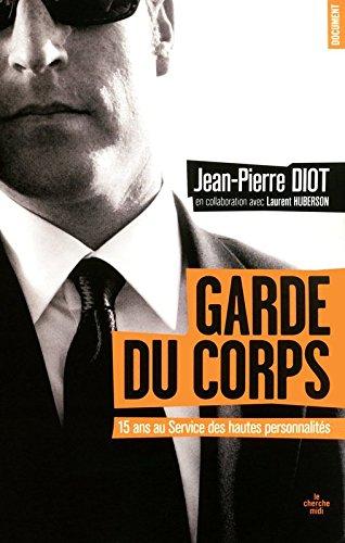 Garde du corps : Du pape Jean-Paul II à Nicolas Sarkozy, quinze ans au Service de protection des hauts personnalités par Jean-Pierre Diot, Laurent Huberson