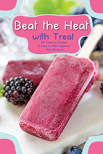 Beat the Heat with Treat: 30 Tempting Recipes of Easy to Make Popsicles (English Edition) (Safe Tupperware)