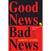 Good News, Bad News: Journalism Ethics And The Public Interest (Critical Studies in Communication and in the Cultural Indust)