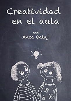 Creatividad en el aula (Recursos para educadores) de [Balaj, Anca]