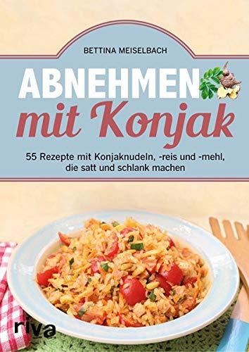 Abnehmen mit Konjak: 55 Rezepte mit Konjaknudeln, -reis und -mehl, die satt und schlank machen