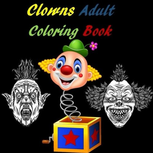 Clowns Adult Coloring Book: It, Stephen Kings It, Scary Clowns, Happy Clowns, Creepy Clowns, Sad Clowns, Halloween, Circus, Costume, Scary, Nightmare, Relaxation, Stress Relief