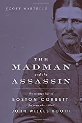 The Madman and the Assassin: The Strange Life of Boston Corbett, the Man Who Killed John Wilkes Booth by Scott Martelle (2015-04-01)