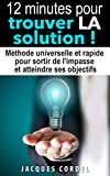 12 minutes pour trouver LA solution: Méthode universelle et rapide pour sortir de l'impasse et atteindre ses objectifs