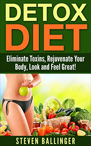 Detox Diet: Eliminate Toxins, Rejuvenate Your Body, Look and Feel Great! [detox,detox diet,body detox, weight loss, lose weight] (detox cleanse diet, master ... cleanse, detox diet food,) (English Edition) (Detox-diät Master Cleanse)