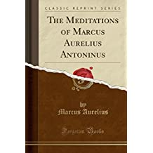 The Meditations of Marcus Aurelius Antoninus (Classic Reprint)
