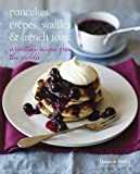 Pancakes, Crepes, Waffles and French Toast - Over 60 irresistible recipes to start your lazy weekend in mouth-watering style!