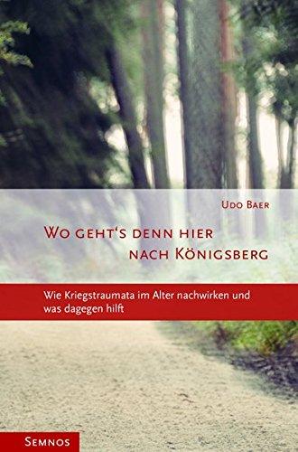 Wo geht's denn hier nach Königsberg? Wie Kriegstraumata im Alter nachwirken und was dageben hilft (Kleine Reihe, Band 3)