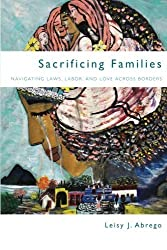 Sacrificing Families: Navigating Laws, Labor, and Love Across Borders by Leisy Abrego (2014-02-05)