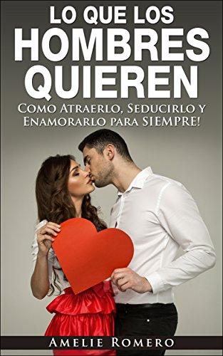 LO QUE LOS HOMBRES QUIEREN – Como Atraerlo, Seducirlo y Enamorarlo para SIEMPRE!: (Como seducir y enamorar a un hombre) por Amelie Romero