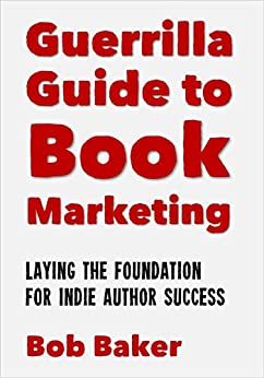 The Guerrilla Guide to Book Marketing: Laying the Foundation for Indie Author Success (English Edition) di [Baker, Bob]