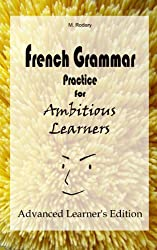 French Grammar Practice for Ambitious Learners - Advanced Learner's Edition (French for Ambitious Learners) (English Edition)