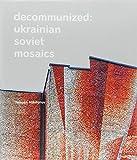 Decommunized: Ukrainian Soviet Mosaics - Yevgen Nikiforov, Olga Balashova, Lizaveta German