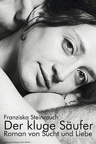 Der kluge Säufer: Roman von Sucht und Liebe