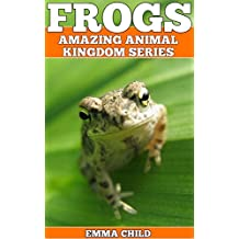 FROGS: Fun Facts and Amazing Photos of Animals in Nature (Amazing Animal Kingdom Book 18)