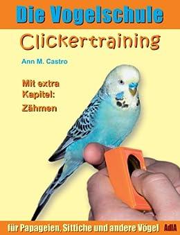 Die Vogelschule. Clickertraining für Papageien, Sittiche und andere Vögel (Die Vogelschule - Clickertraining 1) (German Edition) by [Castro, Ann M.]