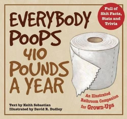 Everybody Poops 410 Pounds a Year: An Illustrated Bathroom Companion for Grown-Ups (Dirty Everyday Slang)