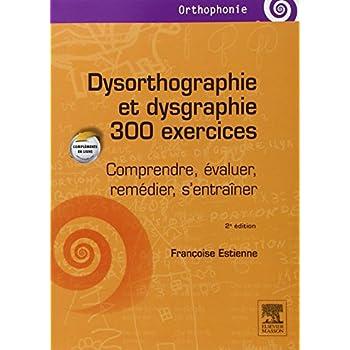 Dysorthographie et dysgraphie/300 exercices: Comprendre, évaluer, remédier, s'entraîner