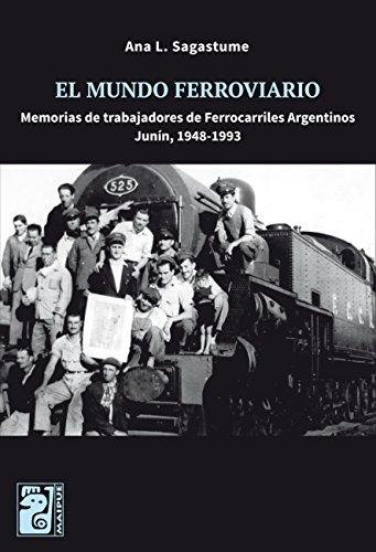 El mundo ferroviario: Memorias de trabajadores de Ferrocarriles Argentinos, Junín 1948-1993 por Ana L. Sagastume