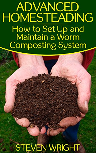 Advanced Homesteading: How to Set Up and Maintain a Worm Composting System: (Homesteading Guide, Farming Guide, Off Grid Living) (English Edition)