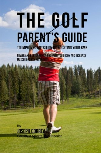 The Golf Parent's Guide to Improved Nutrition by Boosting Your RMR: Newer and Better Ways to Nourish Your Body and Increase Muscle Growth Naturally por Joseph Correa (Certified Sports Nutritionist)