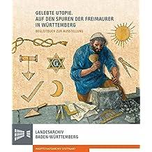 Gelebte Utopie. Auf den Spuren der Freimaurer in Württemberg: Begleitbuch zur Ausstellung (Sonderveröffentlichungen des Landesarchivs Baden-Württemberg)