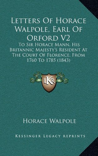 Letters of Horace Walpole, Earl of Orford V2: To Sir Horace Mann, His Britannic Majesty's Resident at the Court of Florence, from 1760 to 1785 (1843)