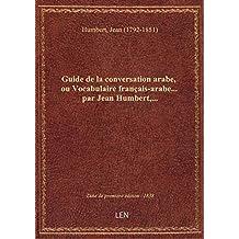 Guide de la conversation arabe, ou Vocabulaire français-arabe... par Jean Humbert,...