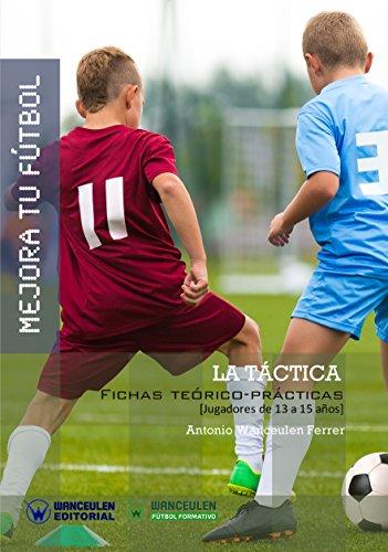 Mejora tu Fútbol. La Táctica: Fichas teórico-prácticas para jugadores de 13 a 15 años por Antonio Wanceulen Ferrer