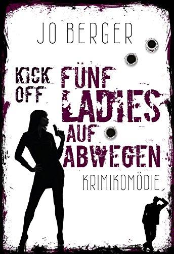 Kick Off - Fünf Ladies auf Abwegen: Krimikomödie mit schwarzem Humor von [Berger, Jo]