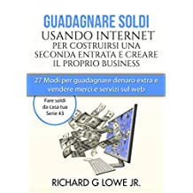 Guadagnare soldi usando internet per costruirsi una seconda entrata e creare il proprio business (Italian Edition)