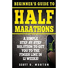 Beginner\'s Guide to Half Marathons: A Simple Step-By-Step Solution to Get You to the Finish Line in 12 Weeks! (Beginner To Finisher Book 4) (English Edition)