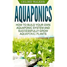 Aquaponics: How to Build Your Own Aquaponic System and Successfully Grow Aquaponic Plants (Aquaponic Gardening, Hydroponics, Homesteading)