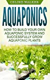 Aquaponics: How to Build Your Own Aquaponic System and Successfully Grow Aquaponic Plants: Volume 3 (Aquaponic Gardening, Hydroponics, Homesteading)