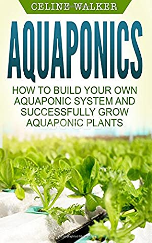 Aquaponics: How to Build Your Own Aquaponic System and Successfully Grow Aquaponic Plants