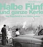 Halbe Fünf und ganze Kerle: Das Saarland der 50er Jahre