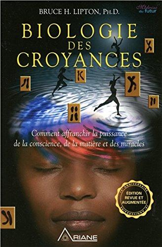 Biologie des croyances - Comment affranchir la puissance de la conscience, de la matire et des miracles - Edition 10me anniversaire revue et augmente.