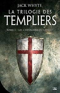 La Trilogie des templiers, tome 1 : Les chevaliers du Christ par Jack Whyte