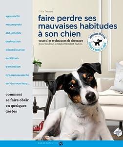 Faire perdre ses mauvaises habitudes à son chien: Toutes les techniques de dressage pour un bon comportement canin