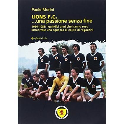 Lions F.c... Una Passione Senza Fine. 1969-1983 I Quindici Anni Che Hanno Reso Immortale Una Squadra Di Calcio Di Ragazzini
