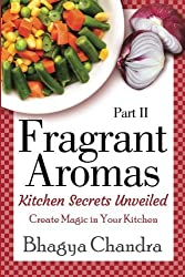 Fragrant Aromas: Kitchen Secrets Unveiled: Create Magic in Your Kitchen (Volume 2) by Bhagya Chandra (2014-05-04)