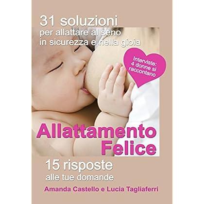 Allattamento Felice. 31 Soluzioni Per Allattare Al Seno In Sicurezza E Nella Gioia. 15 Risposte Alle Tue Domande