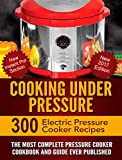 Cooking Under Pressure -The Ultimate Electric Pressure Recipe Cookbook and Guide for Electric Pressure Cookers.: New 2017 Edition - 300 Electric Press