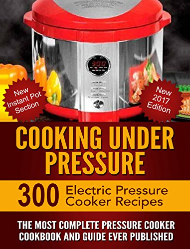 Cooking Under Pressure -The Ultimate Electric Pressure Recipe Cookbook and Guide for Electric Pressure Cookers.: New 2017 Edition - 300 Electric Pressure ... New Instant Pot Section. (English Edition)